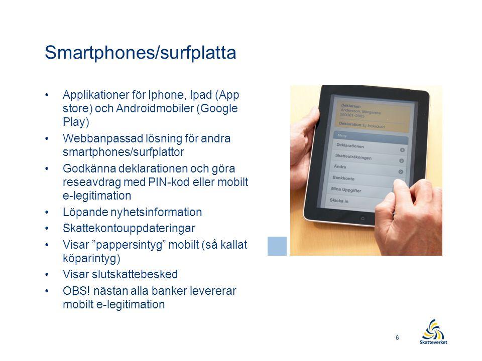 Smartphones/surfplatta •Applikationer för Iphone, Ipad (App store) och Androidmobiler (Google Play) •Webbanpassad lösning för andra smartphones/surfplattor •Godkänna deklarationen och göra reseavdrag med PIN-kod eller mobilt e-legitimation •Löpande nyhetsinformation •Skattekontouppdateringar •Visar pappersintyg mobilt (så kallat köparintyg) •Visar slutskattebesked •OBS.
