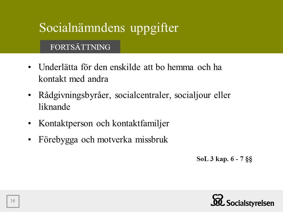 16 Socialnämndens uppgifter •Underlätta för den enskilde att bo hemma och ha kontakt med andra •Rådgivningsbyråer, socialcentraler, socialjour eller l