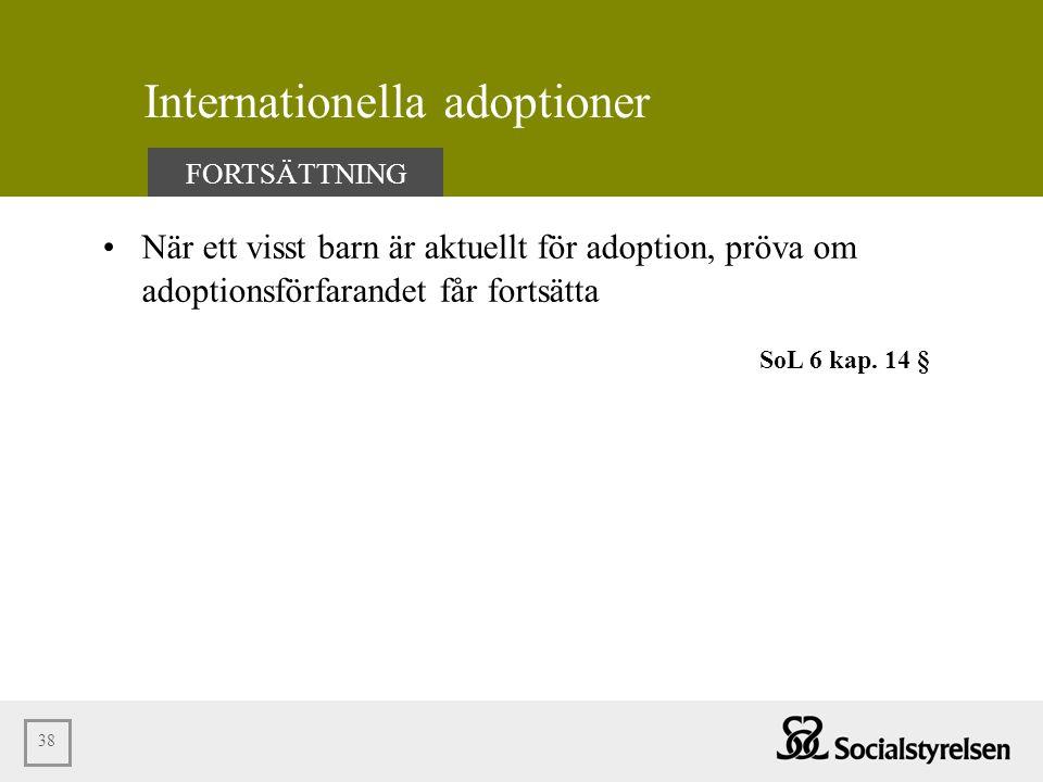 38 Internationella adoptioner •När ett visst barn är aktuellt för adoption, pröva om adoptionsförfarandet får fortsätta FORTSÄTTNING SoL 6 kap. 14 §