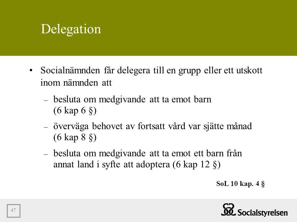 47 Delegation •Socialnämnden får delegera till en grupp eller ett utskott inom nämnden att – besluta om medgivande att ta emot barn (6 kap 6 §) – över