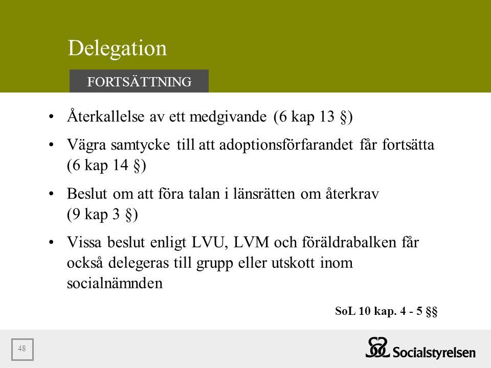 48 Delegation •Återkallelse av ett medgivande (6 kap 13 §) •Vägra samtycke till att adoptionsförfarandet får fortsätta (6 kap 14 §) •Beslut om att för