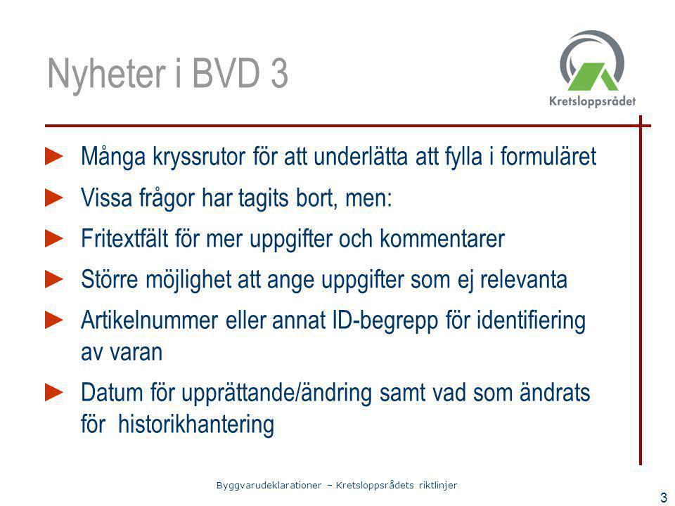Byggvarudeklarationer – Kretsloppsrådets riktlinjer 3 Nyheter i BVD 3 ► Många kryssrutor för att underlätta att fylla i formuläret ► Vissa frågor har