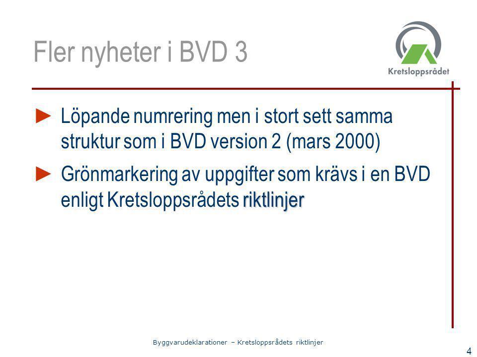 Byggvarudeklarationer – Kretsloppsrådets riktlinjer 4 Fler nyheter i BVD 3 ► Löpande numrering men i stort sett samma struktur som i BVD version 2 (ma