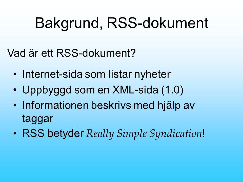 Bakgrund, RSS-dokument •Internet-sida som listar nyheter •Uppbyggd som en XML-sida (1.0) •Informationen beskrivs med hjälp av taggar •RSS betyder Really Simple Syndication .
