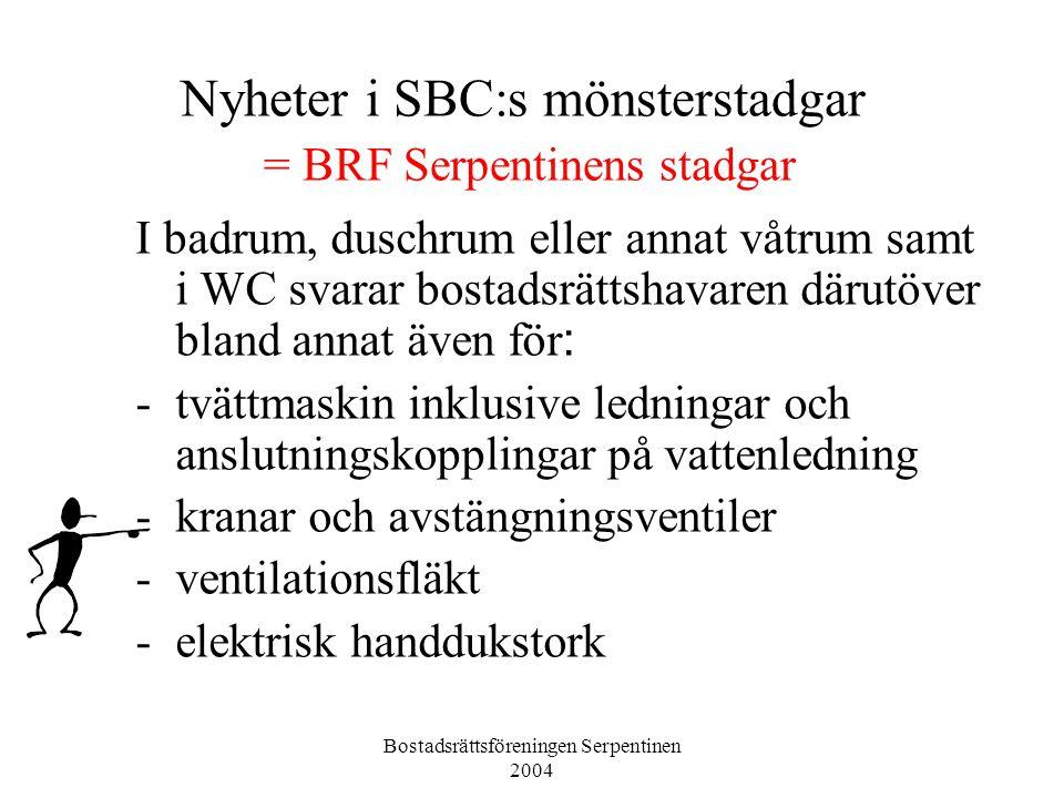 Bostadsrättsföreningen Serpentinen 2004 Nyheter i SBC:s mönsterstadgar = BRF Serpentinens stadgar I kök eller motsvarande utrymme svarar bostadsrättshavaren för all inredning och utrustning såsom bland annat -vitvaror -köksfläkt, ventilationsdon - kranar och avstängningsventiler -disk- och tvättmaskin inklusive ledningar och anslutningskopplingar på vattenledning