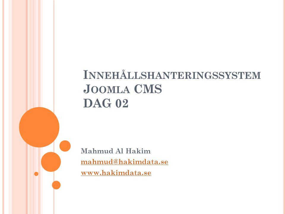 A GENDA 2 9.00 – 10.15 Repetition Mer om menyer och innehåll WYSIWYG-editorn 10.15 – 10.30Paus 10.30–12.00 Moduler och Komponenter 12.00 – 13.00Lunch 13.00 – 14.15Tillägg (Extensions) 14.15 – 14.30Paus 14.30 – 15.00 Joomla Mallar (Templates) Copyright, www.hakimdata.se, Mahmud Al Hakim, mahmud@hakimdata.se, 2009