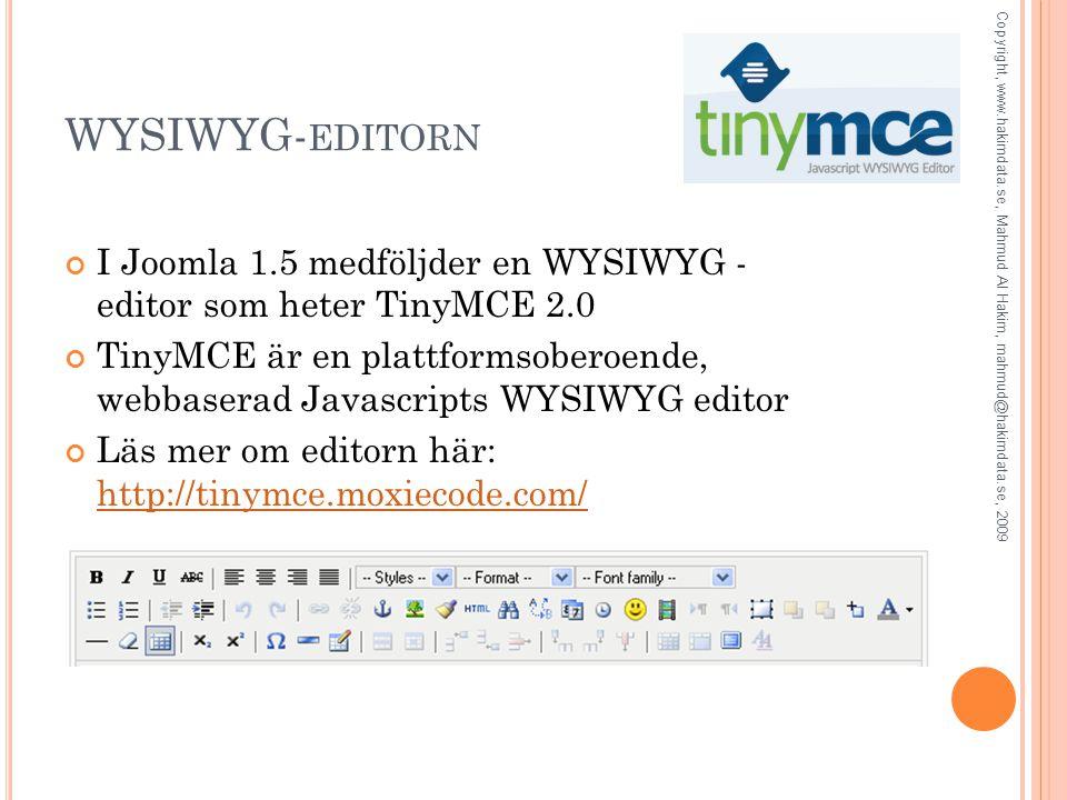 WYSIWYG- EDITORN I Joomla 1.5 medföljder en WYSIWYG - editor som heter TinyMCE 2.0 TinyMCE är en plattformsoberoende, webbaserad Javascripts WYSIWYG editor Läs mer om editorn här: http://tinymce.moxiecode.com/ http://tinymce.moxiecode.com/ Copyright, www.hakimdata.se, Mahmud Al Hakim, mahmud@hakimdata.se, 2009