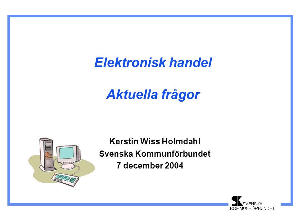Elektronisk handel Aktuella frågor Kerstin Wiss Holmdahl Svenska Kommunförbundet 7 december 2004
