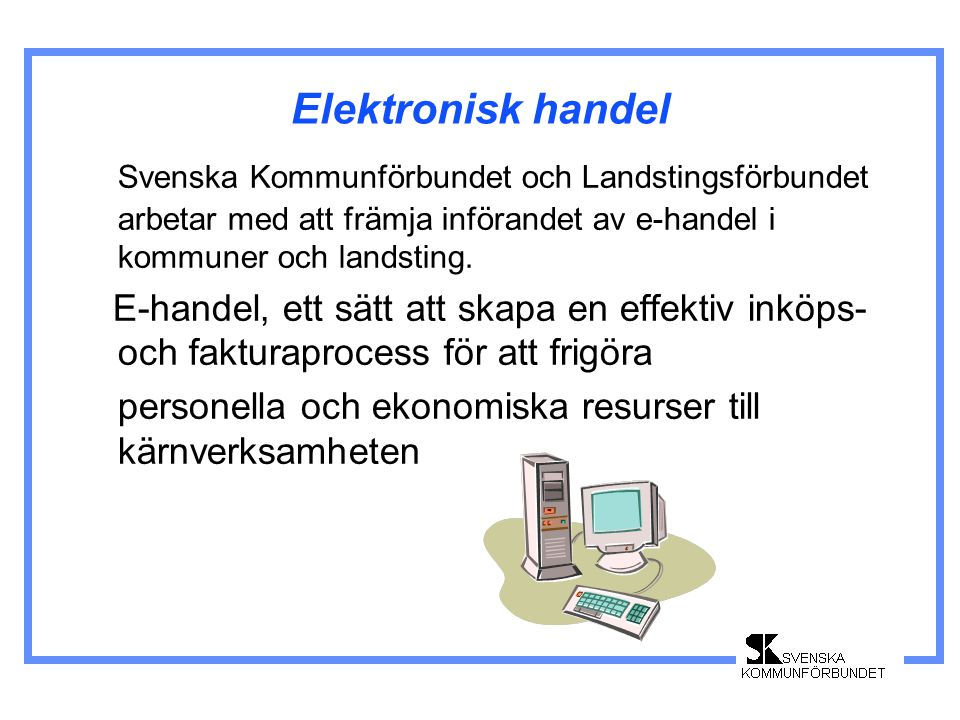 Elektronisk handel Tillsammans med Statskontoret rekommenderar Kommunförbundet och Landstingsförbundet en standard för e-handel i offentlig sektor- SFTI (Single Face To Industry) Ett gränsnitt för alla leverantörer-ett gränssnitt för alla köpare