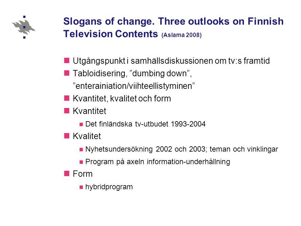Slogans of change. Three outlooks on Finnish Television Contents (Aslama 2008)  Utgångspunkt i samhällsdiskussionen om tv:s framtid  Tabloidisering,