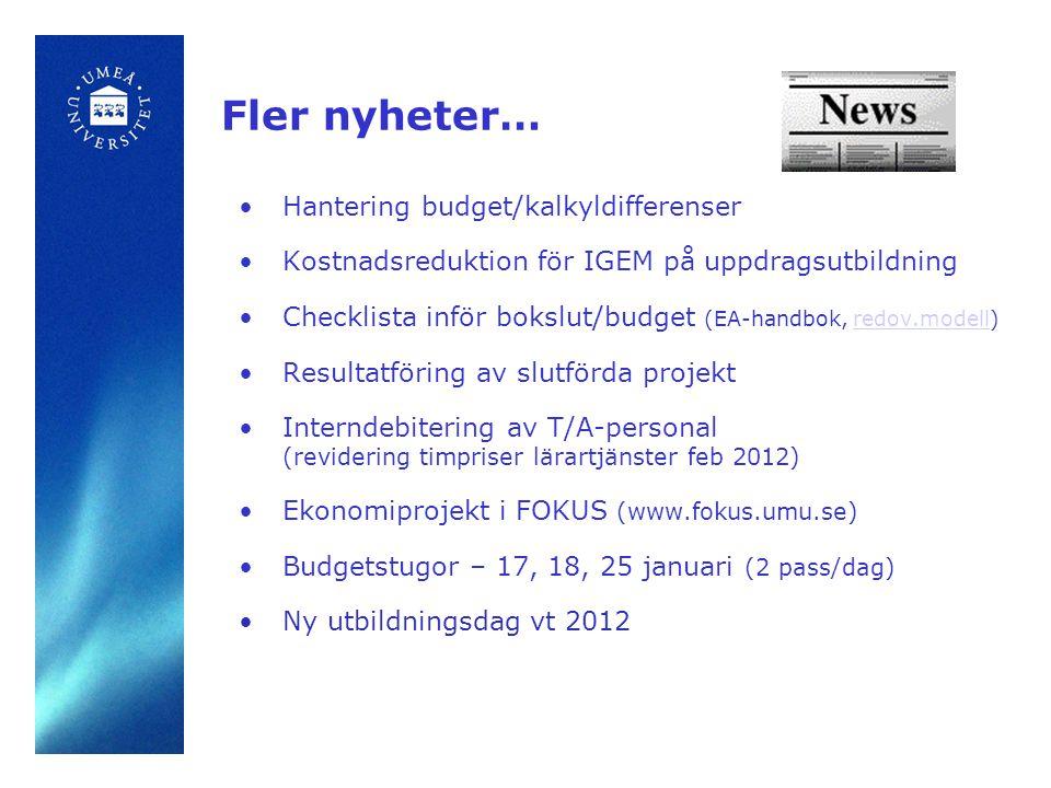 Fler nyheter… •Hantering budget/kalkyldifferenser •Kostnadsreduktion för IGEM på uppdragsutbildning •Checklista inför bokslut/budget (EA-handbok, redov.modell)redov.modell •Resultatföring av slutförda projekt •Interndebitering av T/A-personal (revidering timpriser lärartjänster feb 2012) •Ekonomiprojekt i FOKUS (www.fokus.umu.se) •Budgetstugor – 17, 18, 25 januari (2 pass/dag) •Ny utbildningsdag vt 2012