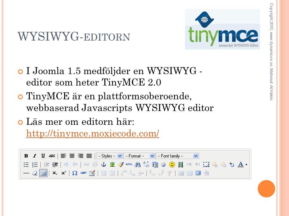 WYSIWYG- EDITORN I Joomla 1.5 medföljder en WYSIWYG - editor som heter TinyMCE 2.0 TinyMCE är en plattformsoberoende, webbaserad Javascripts WYSIWYG editor Läs mer om editorn här: http://tinymce.moxiecode.com/ http://tinymce.moxiecode.com/ Copyright 2010, www.dynamicos.se, Mahmud Al Hakim