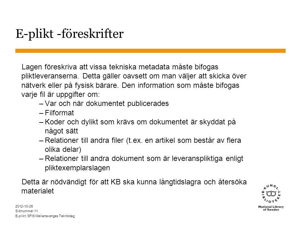 Sidnummer 2012-10-25 E-plikt: SFIS Mellansveriges Teknikdag 11 E-plikt -föreskrifter Lagen föreskriva att vissa tekniska metadata måste bifogas pliktleveranserna.