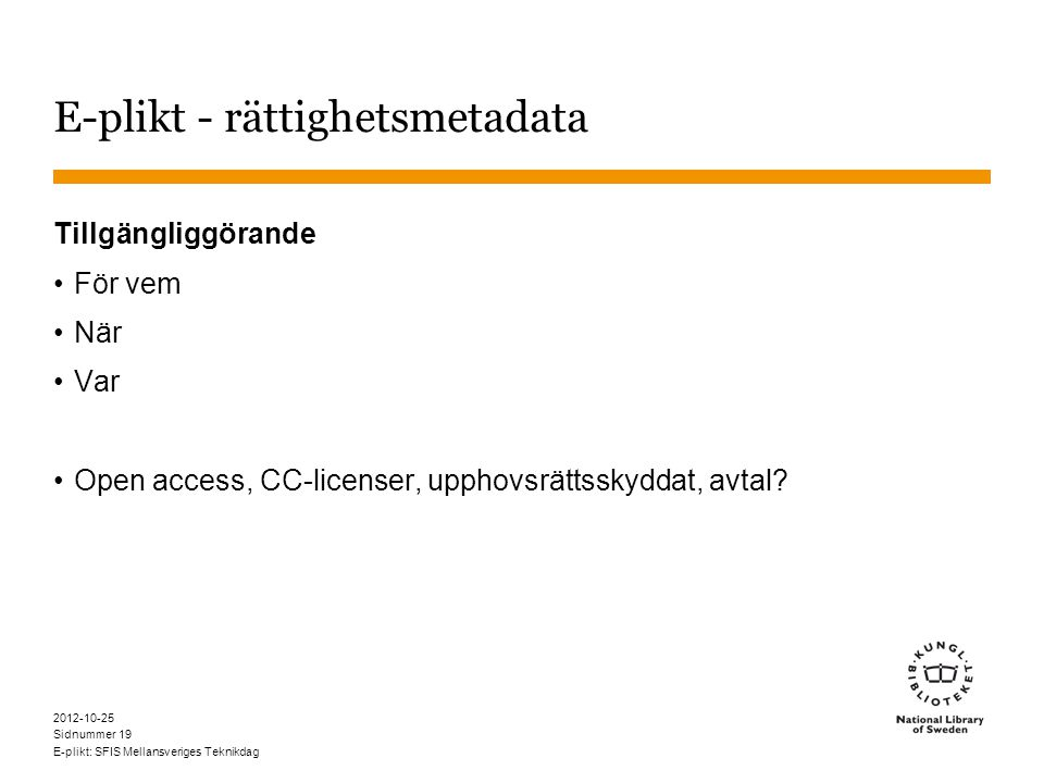 Sidnummer 2012-10-25 E-plikt: SFIS Mellansveriges Teknikdag 19 E-plikt - rättighetsmetadata Tillgängliggörande •För vem •När •Var •Open access, CC-licenser, upphovsrättsskyddat, avtal