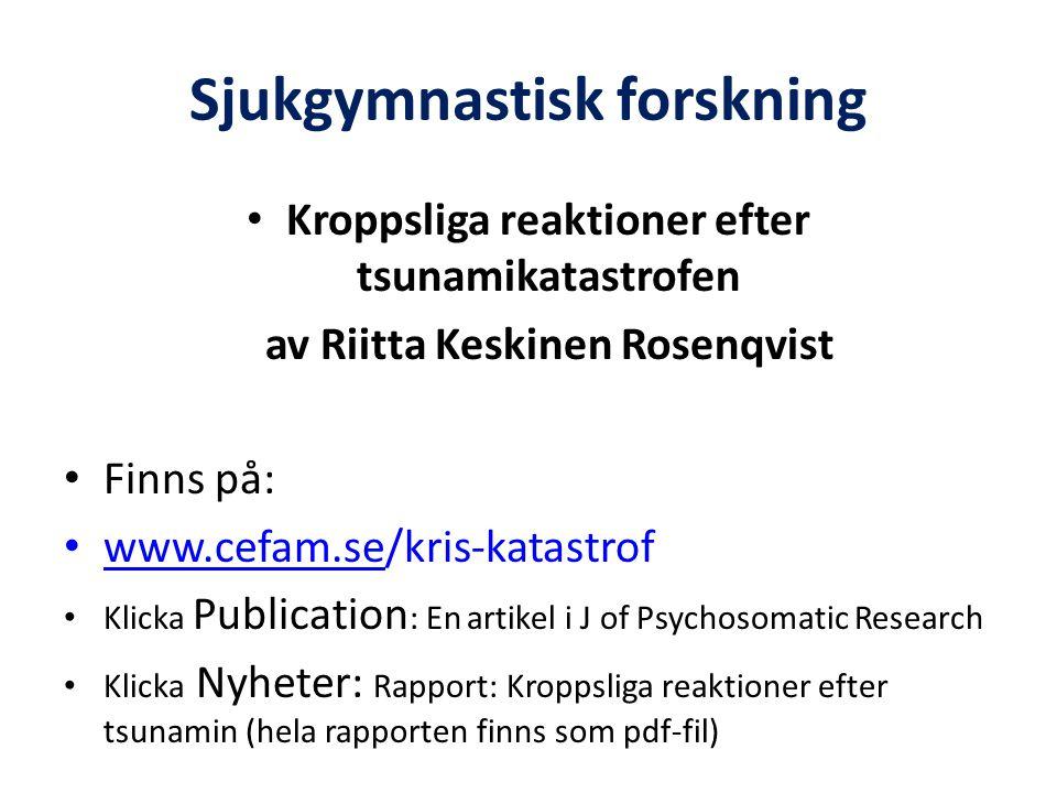 Sjukgymnastisk forskning • Kroppsliga reaktioner efter tsunamikatastrofen av Riitta Keskinen Rosenqvist • Finns på: • www.cefam.se/kris-katastrof www.