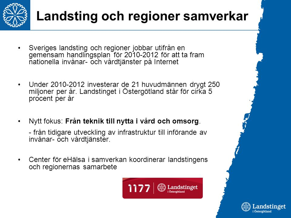 Landsting och regioner samverkar •Sveriges landsting och regioner jobbar utifrån en gemensam handlingsplan för 2010-2012 för att ta fram nationella invånar- och vårdtjänster på Internet •Under 2010-2012 investerar de 21 huvudmännen drygt 250 miljoner per år.