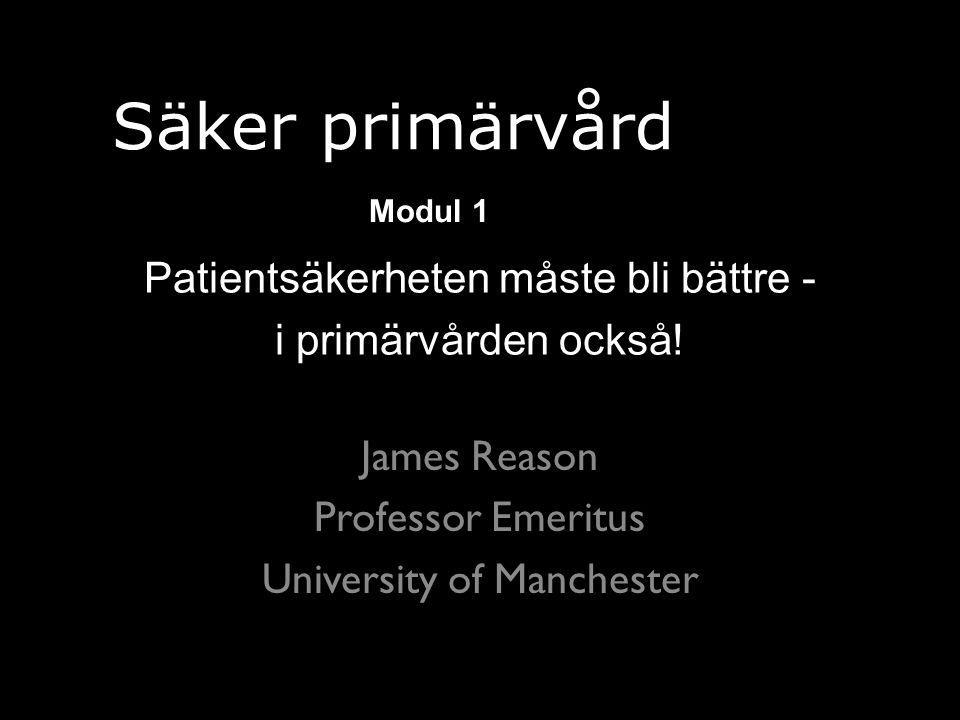 James Reason Professor Emeritus University of Manchester Patientsäkerheten måste bli bättre - i primärvården också.