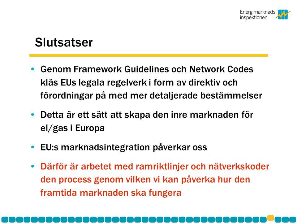 Slutsatser •Genom Framework Guidelines och Network Codes kläs EUs legala regelverk i form av direktiv och förordningar på med mer detaljerade bestämmelser •Detta är ett sätt att skapa den inre marknaden för el/gas i Europa •EU:s marknadsintegration påverkar oss •Därför är arbetet med ramriktlinjer och nätverkskoder den process genom vilken vi kan påverka hur den framtida marknaden ska fungera
