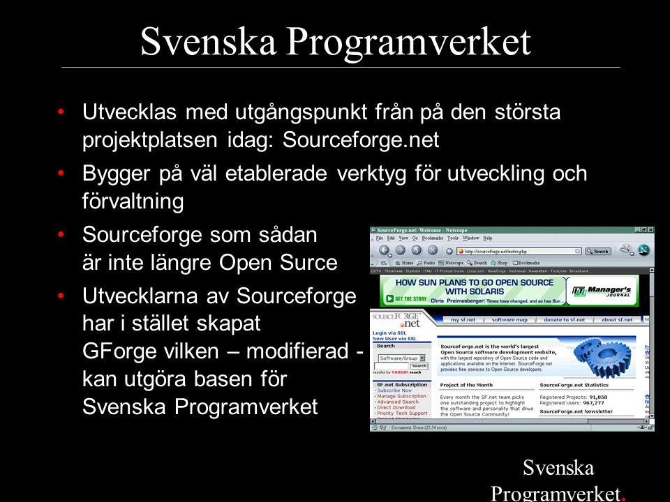 Svenska Programverket •Utvecklas med utgångspunkt från på den största projektplatsen idag: Sourceforge.net •Bygger på väl etablerade verktyg för utveckling och förvaltning •Sourceforge som sådan är inte längre Open Surce •Utvecklarna av Sourceforge har i stället skapat GForge vilken – modifierad - kan utgöra basen för Svenska Programverket Svenska Programverket.