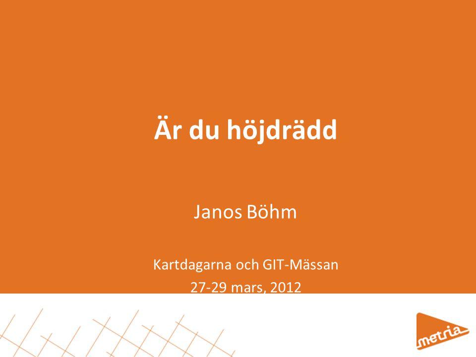 Är du höjdrädd Janos Böhm Kartdagarna och GIT-Mässan 27-29 mars, 2012