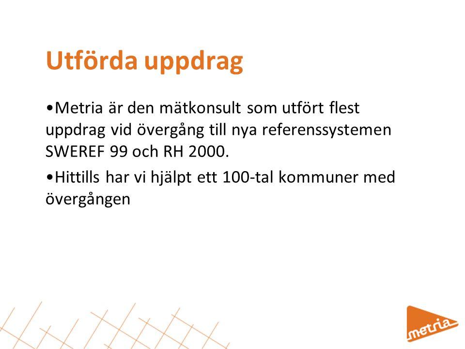 Utförda uppdrag •Metria är den mätkonsult som utfört flest uppdrag vid övergång till nya referenssystemen SWEREF 99 och RH 2000.