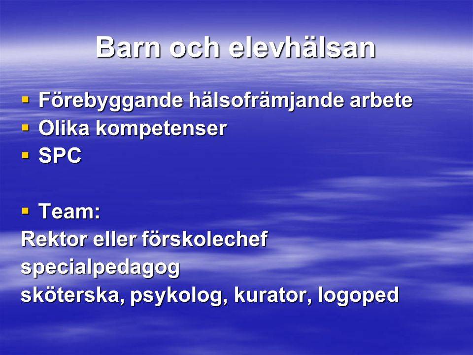 Barn och elevhälsan  Förebyggande hälsofrämjande arbete  Olika kompetenser  SPC  Team: Rektor eller förskolechef specialpedagog sköterska, psykolo