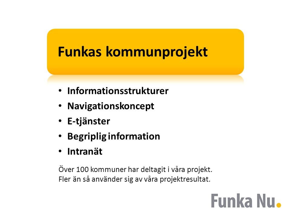 Funkas kommunprojekt • Informationsstrukturer • Navigationskoncept • E-tjänster • Begriplig information • Intranät Över 100 kommuner har deltagit i våra projekt.