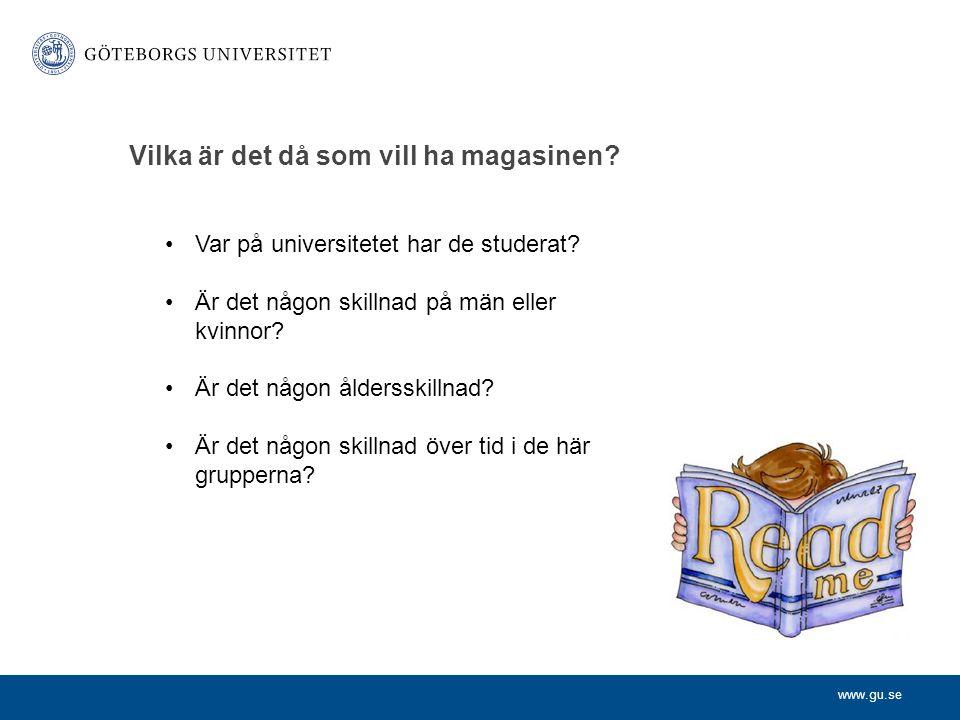 www.gu.se Vilka är det då som vill ha magasinen? •Var på universitetet har de studerat? •Är det någon skillnad på män eller kvinnor? •Är det någon åld