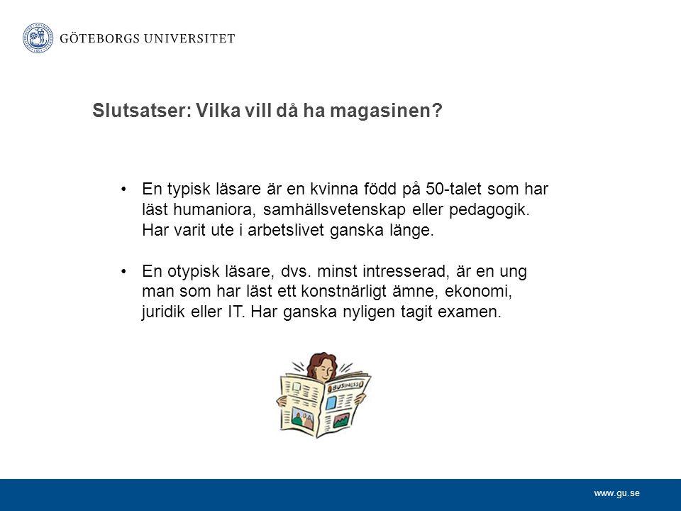 www.gu.se Slutsatser: Vilka vill då ha magasinen? •En typisk läsare är en kvinna född på 50-talet som har läst humaniora, samhällsvetenskap eller peda