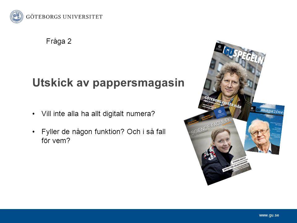www.gu.se Utskick av pappersmagasin •Vill inte alla ha allt digitalt numera? •Fyller de någon funktion? Och i så fall för vem? Fråga 2