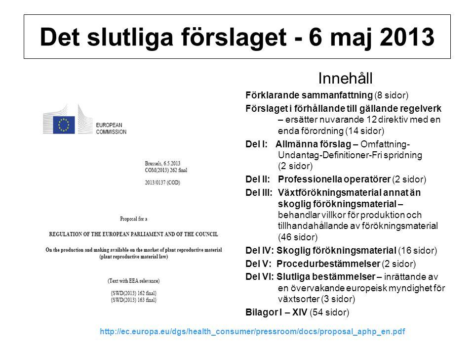 Det slutliga förslaget - 6 maj 2013 Innehåll Förklarande sammanfattning (8 sidor) Förslaget i förhållande till gällande regelverk – ersätter nuvarande 12 direktiv med en enda förordning (14 sidor) Del I: Allmänna förslag – Omfattning- Undantag-Definitioner-Fri spridning (2 sidor) Del II: Professionella operatörer (2 sidor) Del III: Växtförökningsmaterial annat än skoglig förökningsmaterial – behandlar villkor för produktion och tillhandahållande av förökningsmaterial (46 sidor) Del IV: Skoglig förökningsmaterial (16 sidor) Del V: Procedurbestämmelser (2 sidor) Del VI: Slutliga bestämmelser – inrättande av en övervakande europeisk myndighet för växtsorter (3 sidor) Bilagor I – XIV (54 sidor) http://ec.europa.eu/dgs/health_consumer/pressroom/docs/proposal_aphp_en.pdf