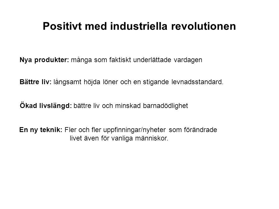 Positivt med industriella revolutionen Nya produkter: många som faktiskt underlättade vardagen Bättre liv: långsamt höjda löner och en stigande levnad