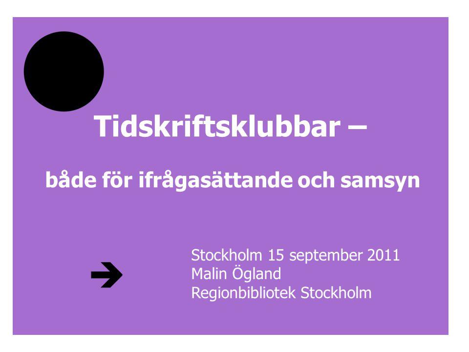 Tidskriftsklubbar – både för ifrågasättande och samsyn Stockholm 15 september 2011 Malin Ögland Regionbibliotek Stockholm