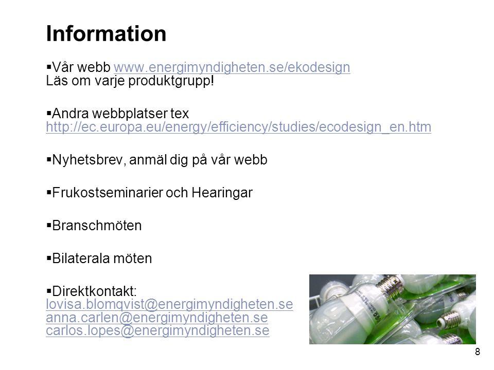 8 Information  Vår webb www.energimyndigheten.se/ekodesign Läs om varje produktgrupp!www.energimyndigheten.se/ekodesign  Andra webbplatser tex http://ec.europa.eu/energy/efficiency/studies/ecodesign_en.htm http://ec.europa.eu/energy/efficiency/studies/ecodesign_en.htm  Nyhetsbrev, anmäl dig på vår webb  Frukostseminarier och Hearingar  Branschmöten  Bilaterala möten  Direktkontakt: lovisa.blomqvist@energimyndigheten.se anna.carlen@energimyndigheten.se carlos.lopes@energimyndigheten.se lovisa.blomqvist@energimyndigheten.se anna.carlen@energimyndigheten.se carlos.lopes@energimyndigheten.se