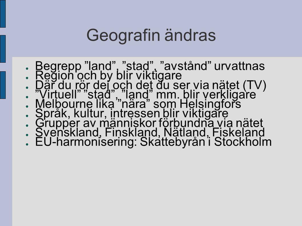 Geografin ändras ● Begrepp land , stad , avstånd urvattnas ● Region och by blir viktigare ● Där du rör dej och det du ser via nätet (TV) ● Virtuell stad , land mm.