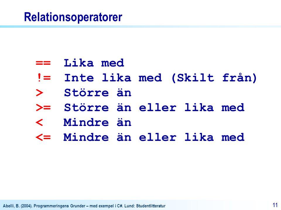 Abelli, B. (2004). Programmeringens Grunder – med exempel i C#. Lund: Studentlitteratur 11 Relationsoperatorer ==Lika med !=Inte lika med (Skilt från)
