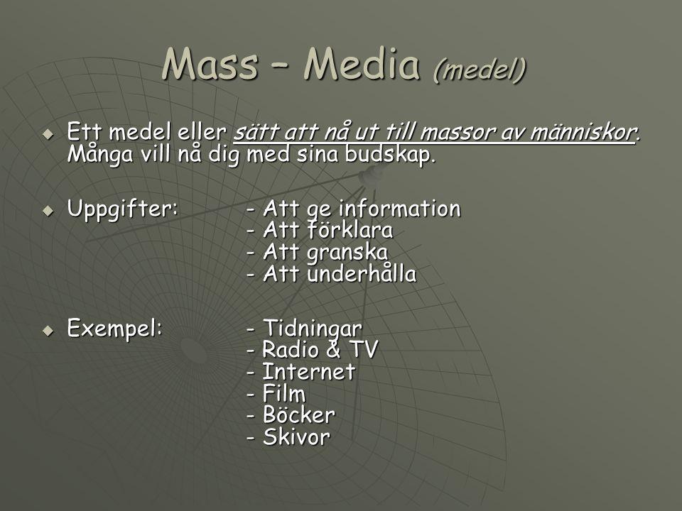 Mass – Media (medel)  Ett medel eller sätt att nå ut till massor av människor. Många vill nå dig med sina budskap.  Uppgifter:- Att ge information -