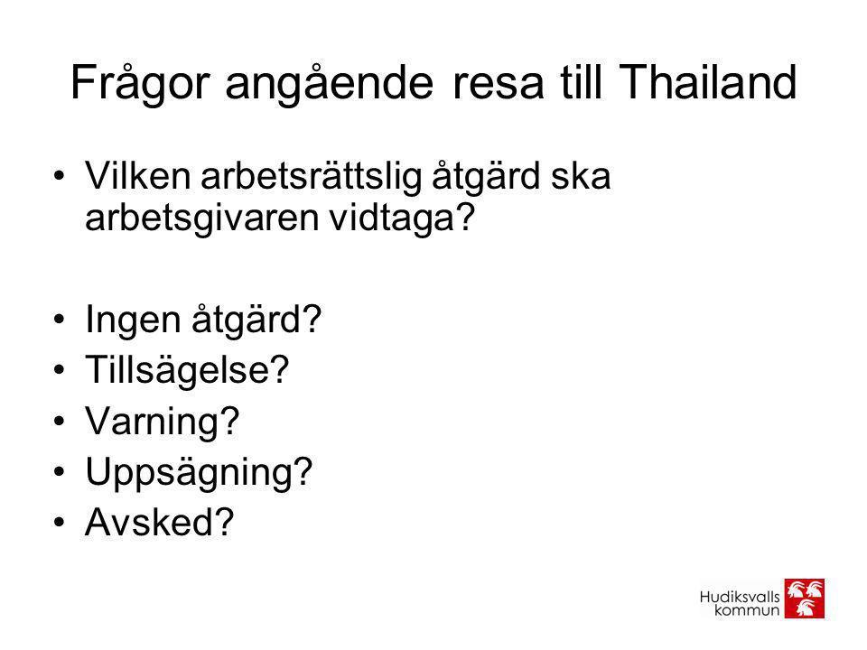 Frågor angående resa till Thailand •Vilken arbetsrättslig åtgärd ska arbetsgivaren vidtaga? •Ingen åtgärd? •Tillsägelse? •Varning? •Uppsägning? •Avske