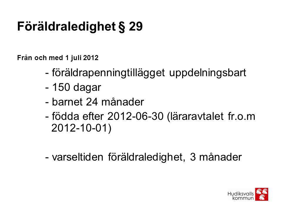 Föräldraledighet § 29 Från och med 1 juli 2012 - föräldrapenningtillägget uppdelningsbart - 150 dagar - barnet 24 månader - födda efter 2012-06-30 (lä