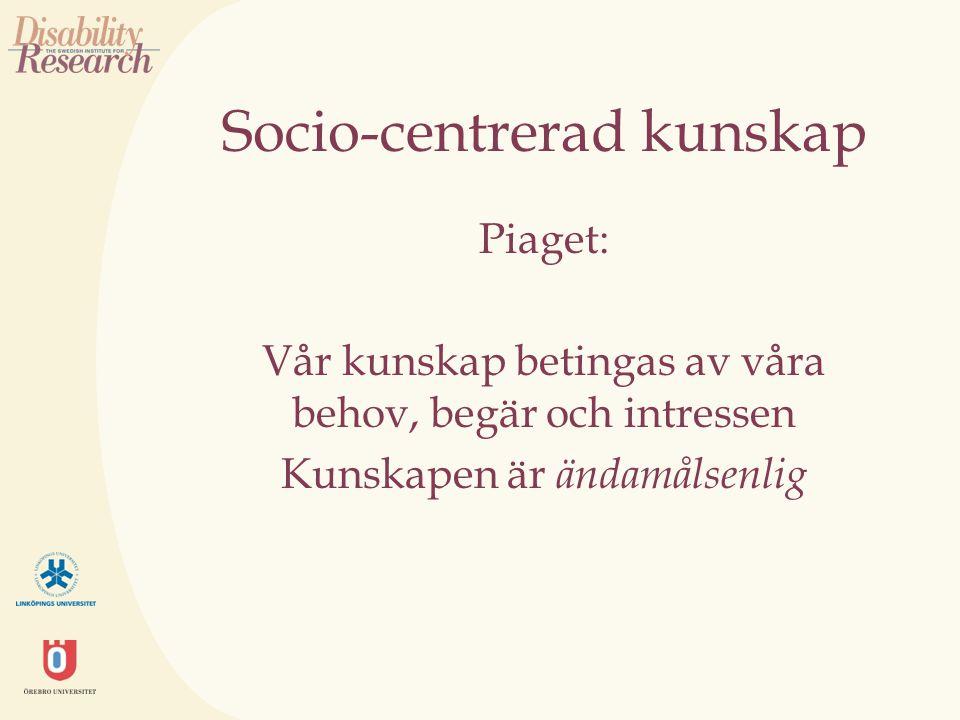 Socio-centrerad kunskap Piaget: Vår kunskap betingas av våra behov, begär och intressen Kunskapen är ändamålsenlig