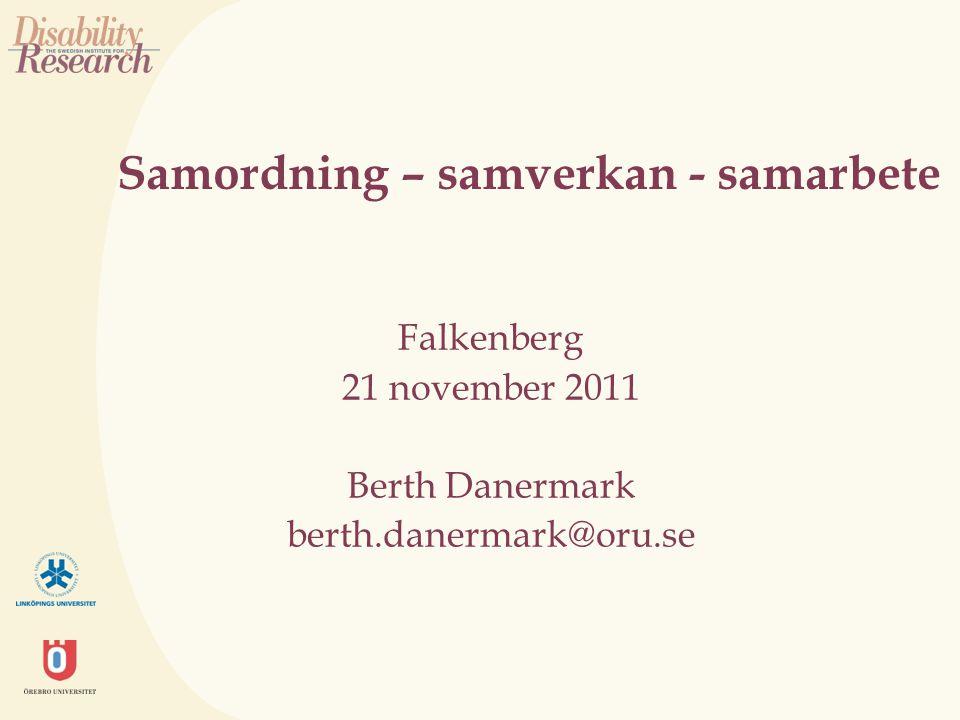 Samordning – samverkan - samarbete Falkenberg 21 november 2011 Berth Danermark berth.danermark@oru.se