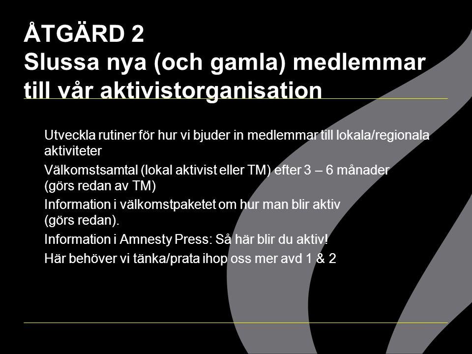 ÅTGÄRD 2 Slussa nya (och gamla) medlemmar till vår aktivistorganisation  Utveckla rutiner för hur vi bjuder in medlemmar till lokala/regionala aktivi