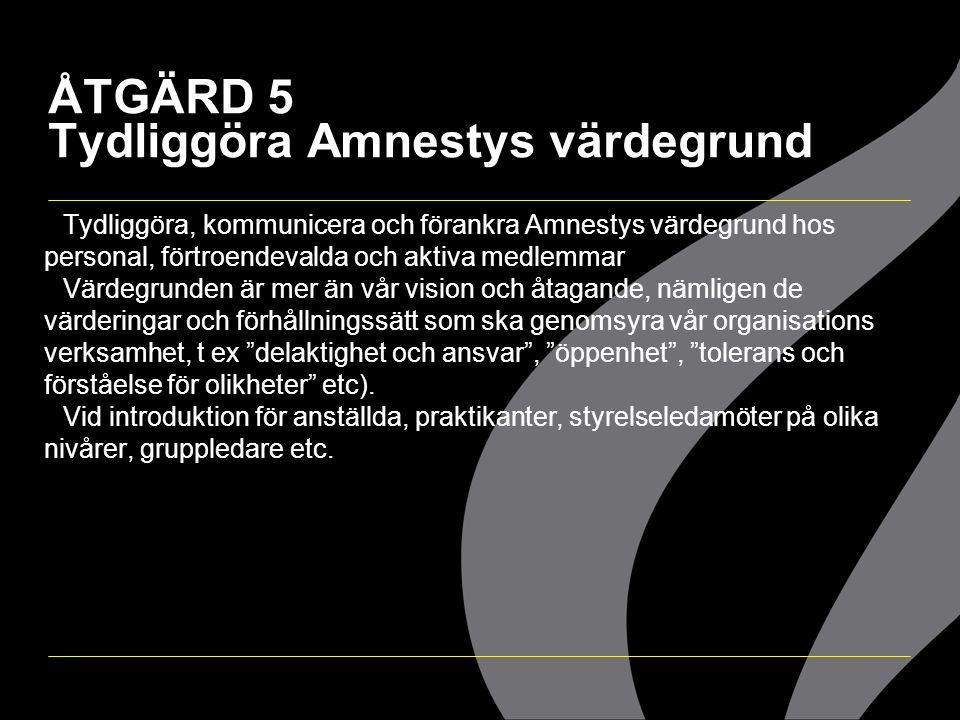 ÅTGÄRD 5 Tydliggöra Amnestys värdegrund  Tydliggöra, kommunicera och förankra Amnestys värdegrund hos personal, förtroendevalda och aktiva medlemmar