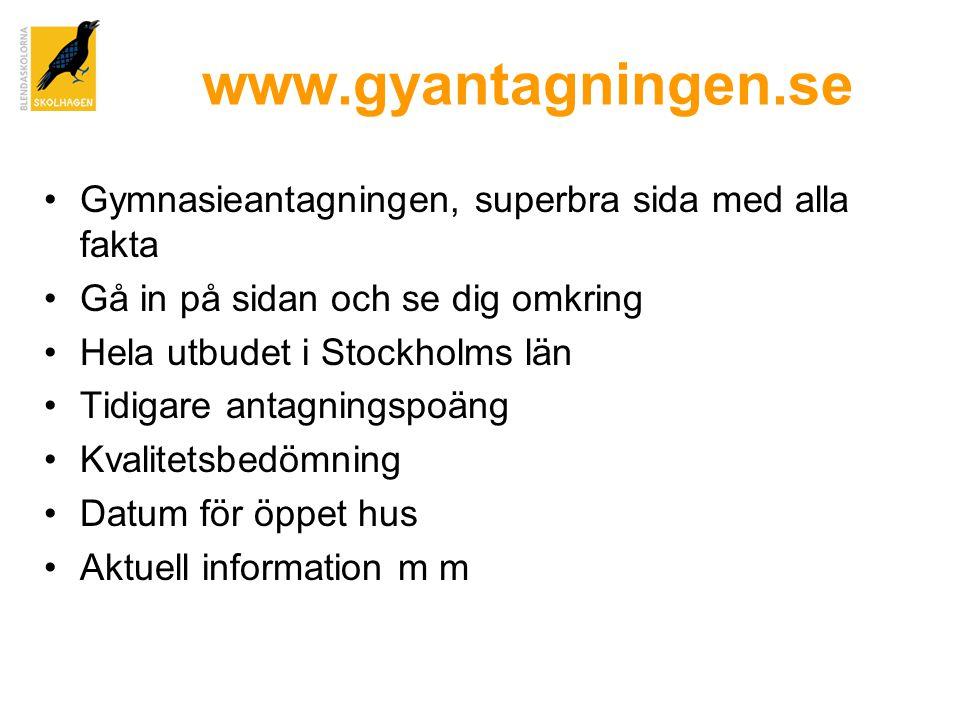 www.gyantagningen.se •Gymnasieantagningen, superbra sida med alla fakta •Gå in på sidan och se dig omkring •Hela utbudet i Stockholms län •Tidigare antagningspoäng •Kvalitetsbedömning •Datum för öppet hus •Aktuell information m m