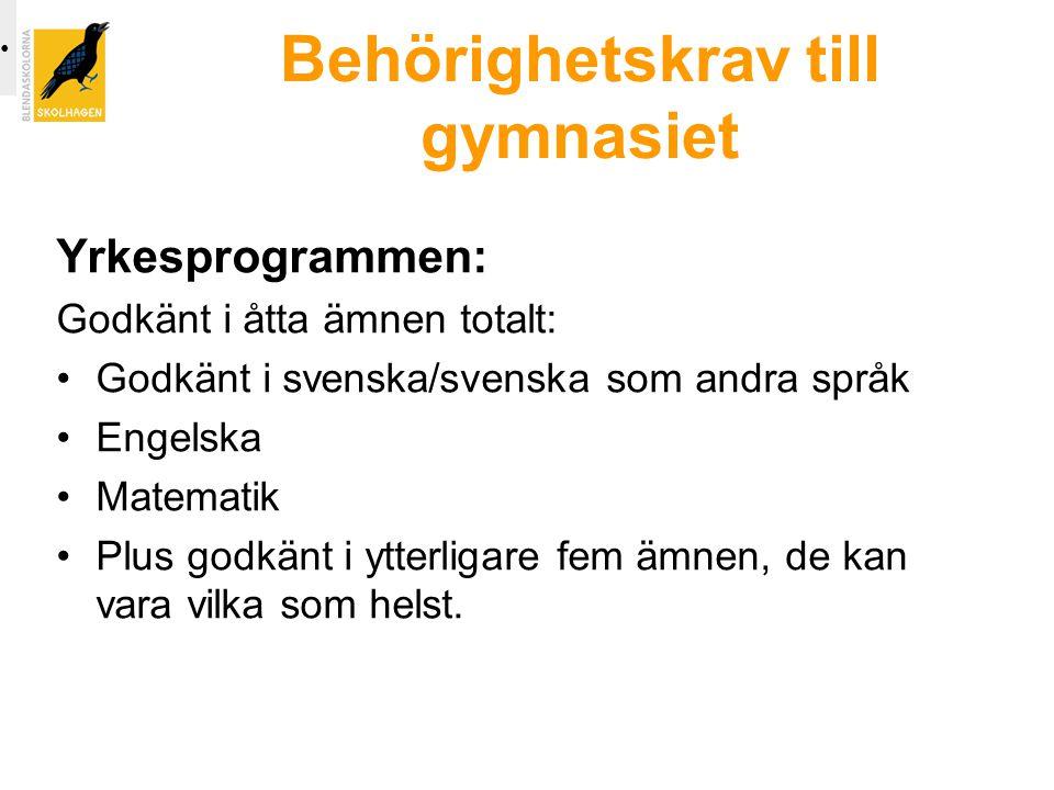 Behörighetskrav till gymnasiet Yrkesprogrammen: Godkänt i åtta ämnen totalt: •Godkänt i svenska/svenska som andra språk •Engelska •Matematik •Plus godkänt i ytterligare fem ämnen, de kan vara vilka som helst.