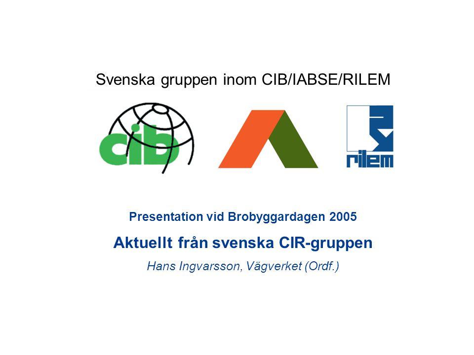 Presentation vid Brobyggardagen 2005 Aktuellt från svenska CIR-gruppen Hans Ingvarsson, Vägverket (Ordf.) Svenska gruppen inom CIB/IABSE/RILEM