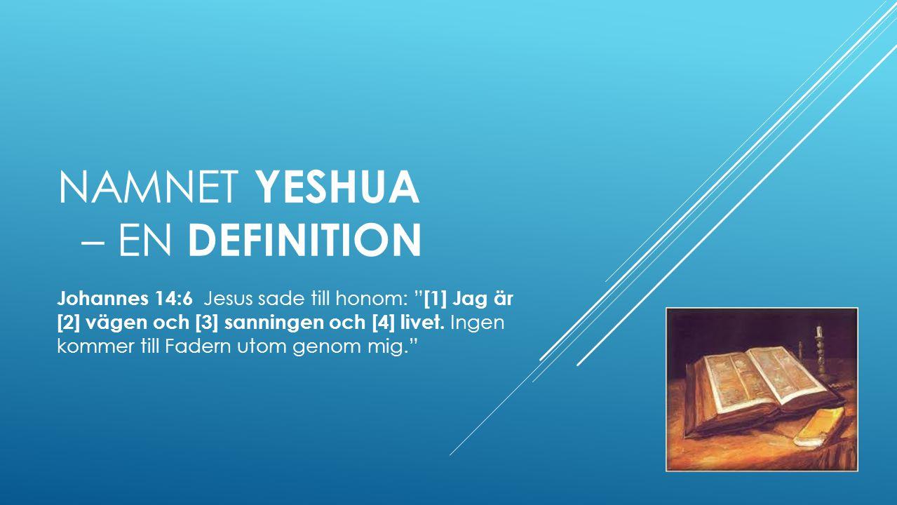 NAMNET YESHUA – EN DEFINITION Johannes 14:6 Jesus sade till honom: [1] Jag är [2] vägen och [3] sanningen och [4] livet.