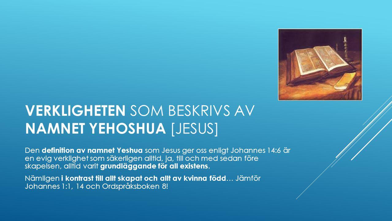 VERKLIGHETEN SOM BESKRIVS AV NAMNET YEHOSHUA [JESUS] Den definition av namnet Yeshua som Jesus ger oss enligt Johannes 14:6 är en evig verklighet som säkerligen alltid, ja, till och med sedan före skapelsen, alltid varit grundläggande för all existens.