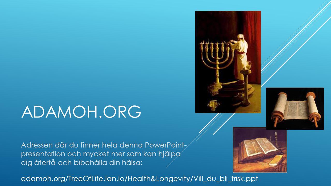 ADAMOH.ORG Adressen där du finner hela denna PowerPoint- presentation och mycket mer som kan hjälpa dig återfå och bibehålla din hälsa: adamoh.org/TreeOfLife.lan.io/Health&Longevity/Vill_du_bli_frisk.ppt
