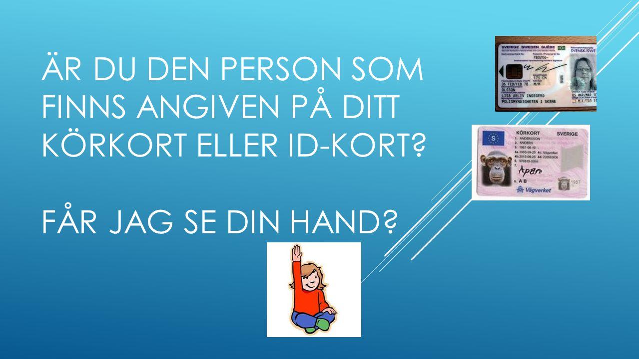 ÄR DU DEN PERSON SOM FINNS ANGIVEN PÅ DITT KÖRKORT ELLER ID-KORT? FÅR JAG SE DIN HAND?